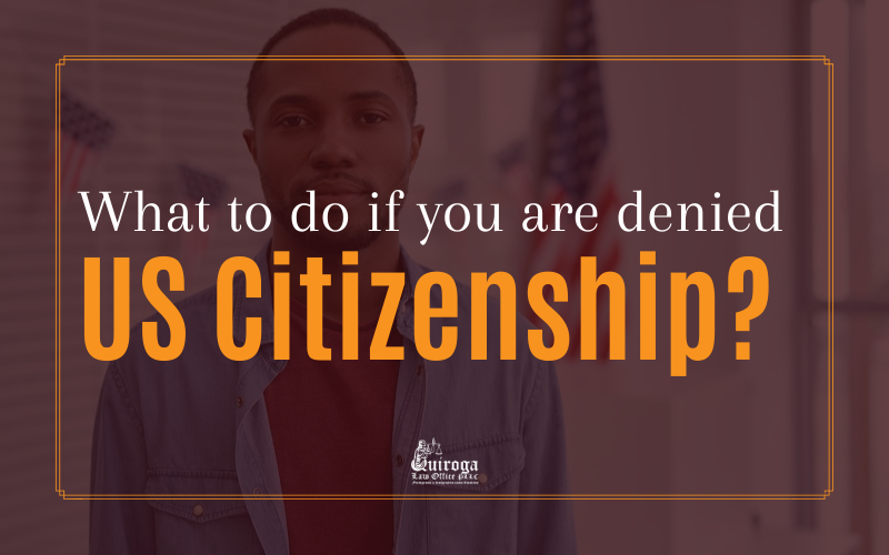 What to do if you are denied US citizenship? - Quiroga Law Office, PLLC