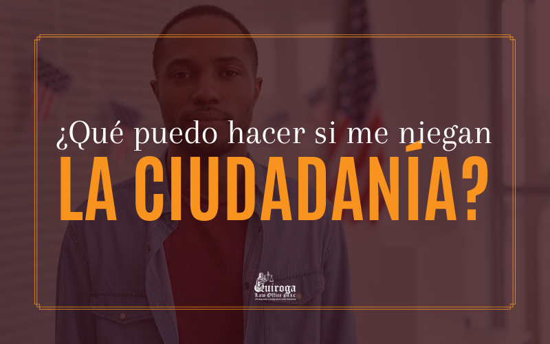 ¿Qué puedo hacer si me niegan la ciudadanía americana? - Quiroga Law Office, PLLC